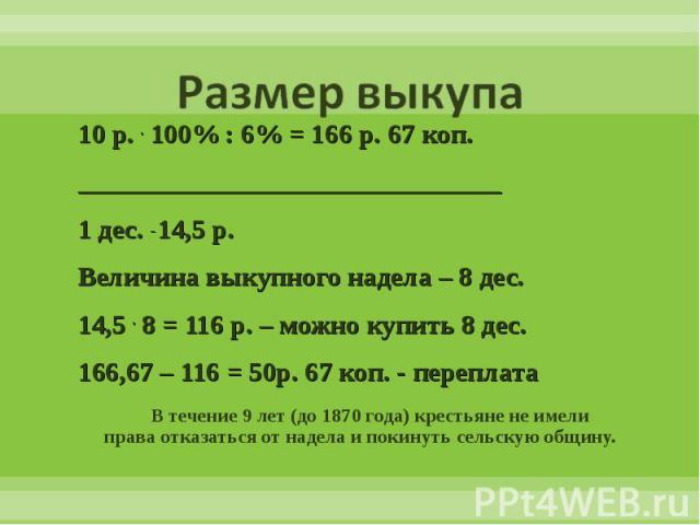 10 р. . 100% : 6% = 166 р. 67 коп. 10 р. . 100% : 6% = 166 р. 67 коп. _______________________________ 1 дес. _ 14,5 р. Величина выкупного надела – 8 дес. 14,5 . 8 = 116 р. – можно купить 8 дес. 166,67 – 116 = 50р. 67 коп. - переплата В течение 9 лет…