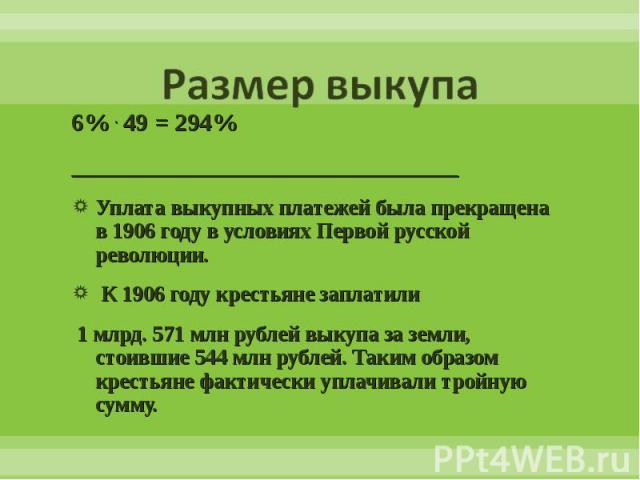 6% . 49 = 294% 6% . 49 = 294% _______________________________ Уплата выкупных платежей была прекращена в 1906 году в условиях Первой русской революции. К 1906 году крестьяне заплатили 1 млрд. 571 млн рублей выкупа за земли, стоившие 544 млн рублей. …