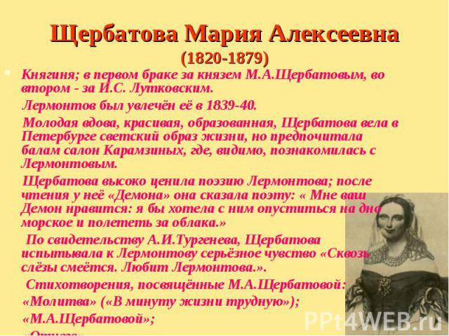 Княгиня; в первом браке за князем М.А.Щербатовым, во втором - за И.С. Лутковским. Княгиня; в первом браке за князем М.А.Щербатовым, во втором - за И.С. Лутковским. Лермонтов был увлечён её в 1839-40. Молодая вдова, красивая, образованная, Щербатова …