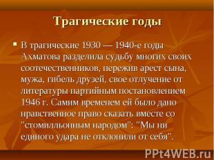 В трагические 1930 — 1940-е годы Ахматова разделила судьбу многих своих соотечес