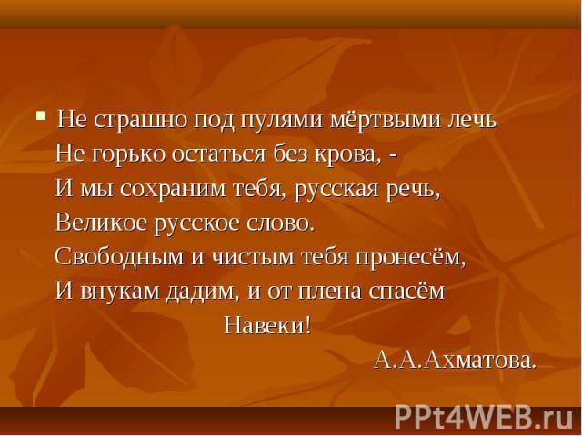Не страшно под пулями мёртвыми лечь Не страшно под пулями мёртвыми лечь Не горько остаться без крова, - И мы сохраним тебя, русская речь, Великое русское слово. Свободным и чистым тебя пронесём, И внукам дадим, и от плена спасём Навеки! А.А.Ахматова.