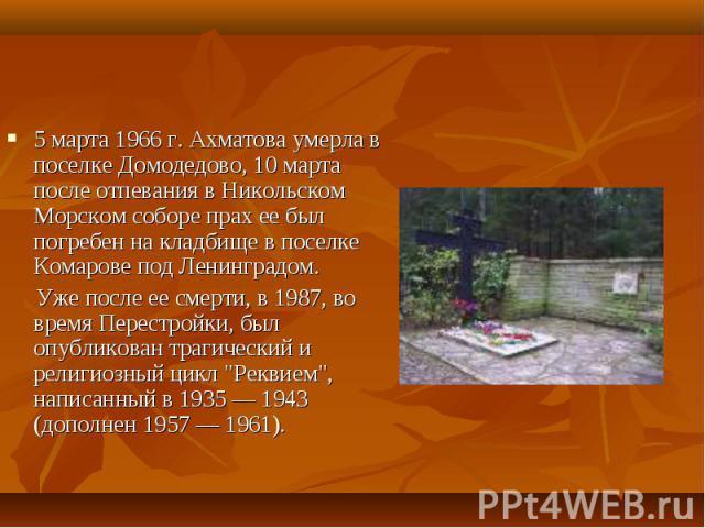 5 марта 1966 г. Ахматова умерла в поселке Домодедово, 10 марта после отпевания в Никольском Морском соборе прах ее был погребен на кладбище в поселке Комарове под Ленинградом. 5 марта 1966 г. Ахматова умерла в поселке Домодедово, 10 марта после отпе…