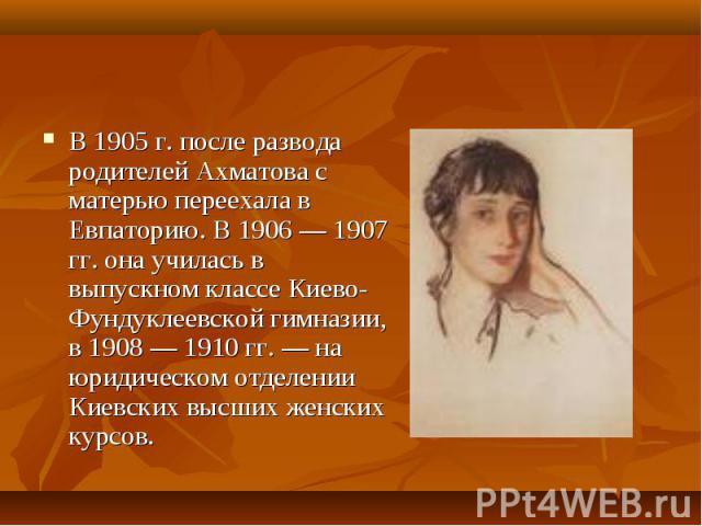 В 1905 г. после развода родителей Ахматова с матерью переехала в Евпаторию. В 1906 — 1907 гг. она училась в выпускном классе Киево-Фундуклеевской гимназии, в 1908 — 1910 гг. — на юридическом отделении Киевских высших женских курсов. В 1905 г. после …