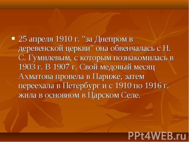 """25 апреля 1910 г. """"за Днепром в деревенской церкви"""" она обвенчалась с Н. С. Гумилевым, с которым познакомилась в 1903 г. В 1907 г. Свой медовый месяц Ахматова провела в Париже, затем переехала в Петербург и с 1910 по 1916 г. жила в основно…"""