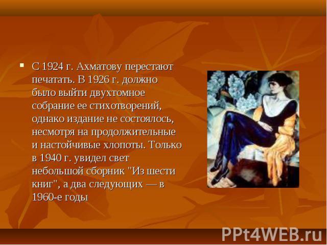 """С 1924 г. Ахматову перестают печатать. В 1926 г. должно было выйти двухтомное собрание ее стихотворений, однако издание не состоялось, несмотря на продолжительные и настойчивые хлопоты. Только в 1940 г. увидел свет небольшой сборник """"Из шести к…"""