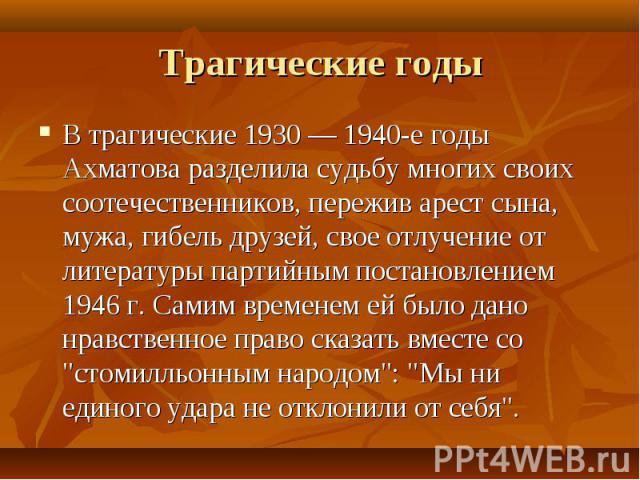 В трагические 1930 — 1940-е годы Ахматова разделила судьбу многих своих соотечественников, пережив арест сына, мужа, гибель друзей, свое отлучение от литературы партийным постановлением 1946 г. Самим временем ей было дано нравственное право сказать …