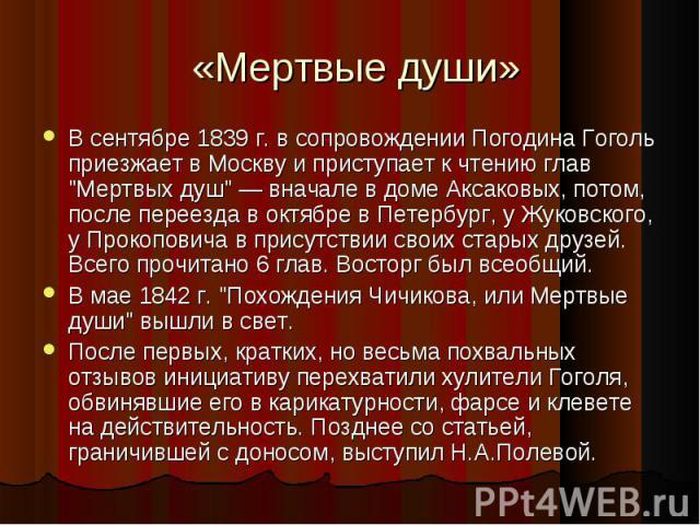 """В сентябре 1839 г. в сопровождении Погодина Гоголь приезжает в Москву и приступает к чтению глав """"Мертвых душ"""" — вначале в доме Аксаковых, потом, после переезда в октябре в Петербург, у Жуковского, у Прокоповича в присутствии своих старых …"""