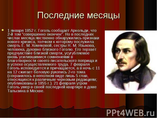 """1 января 1852 г. Гоголь сообщает Арнольди, что 2-й том """"совершенно окончен"""". Но в последних числах месяца явственно обнаружились признаки нового кризиса, толчком к которому послужила смерть Е. М. Хомяковой, сестры Н. М. Языкова, человека, …"""