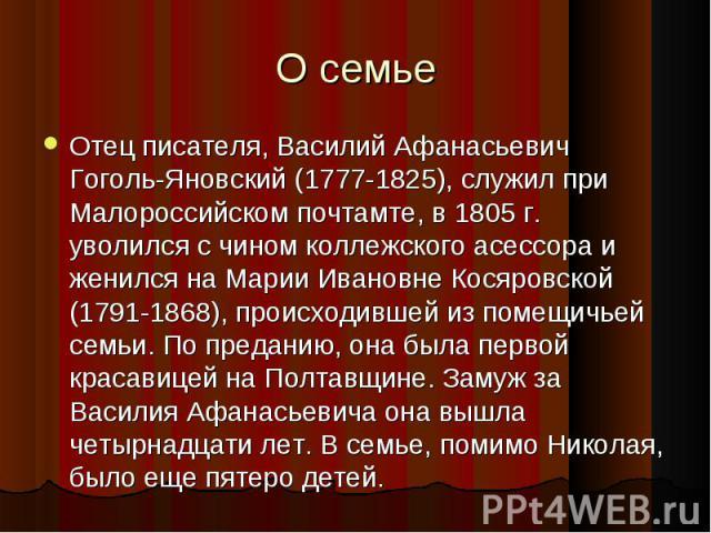 Отец писателя, Василий Афанасьевич Гоголь-Яновский (1777-1825), служил при Малороссийском почтамте, в 1805 г. уволился с чином коллежского асессора и женился на Марии Ивановне Косяровской (1791-1868), происходившей из помещичьей семьи. По преданию, …