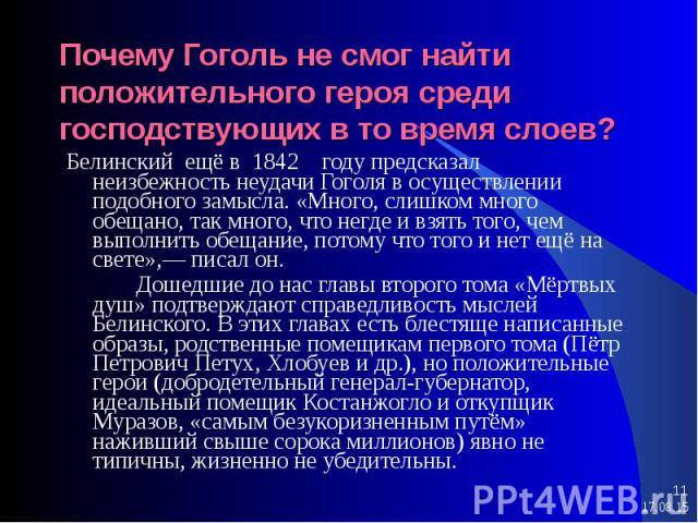 Белинский ещё в 1842 году предсказал неизбежность неудачи Гоголя в осуществлении подобного замысла. «Много, слишком много обещано, так много, что негде и взять того, чем выполнить обещание, потому что того и нет ещё на свете»,— писал он. Белинский е…