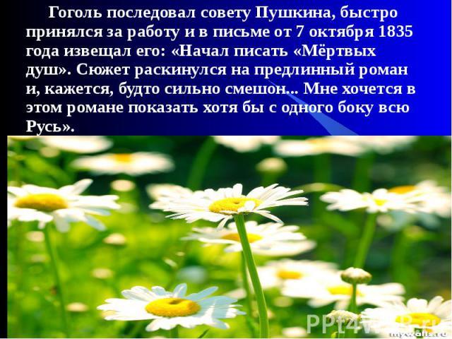 Гоголь последовал совету Пушкина, быстро принялся за работу и в письме от 7 октября 1835 года извещал его: «Начал писать «Мёртвых душ». Сюжет раскинулся на предлинный роман и, кажется, будто сильно смешон... Мне хочется в этом романе показать хотя б…