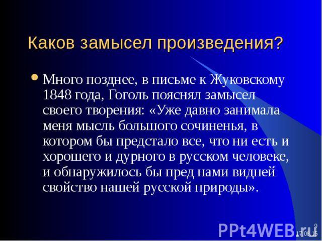 Много позднее, в письме к Жуковскому 1848 года, Гоголь пояснял замысел своего творения: «Уже давно занимала меня мысль большого сочиненья, в котором бы предстало все, что ни есть и хорошего и дурного в русском человеке, и обнаружилось бы пред нами в…