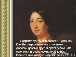 « Здравствуйте, мой дорогой Тургенев. Как Вы задерживаетесь с письмом! … Дорогой
