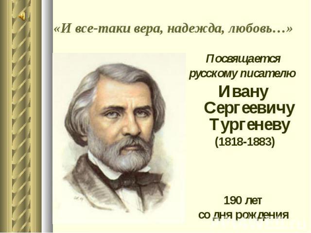 Посвящается Посвящается русскому писателю Ивану Сергеевичу Тургеневу (1818-1883) 190 лет со дня рождения