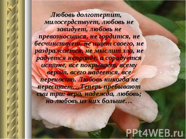 Любовь долготерпит, милосердствует, любовь не завидует, любовь не превозносится, не гордится, не бесчинствует, не ищет своего, не раздражается, не мыслит зла, не радуется неправде, а сорадуется истине, все покрывает, всему верит, всего надеется, все…