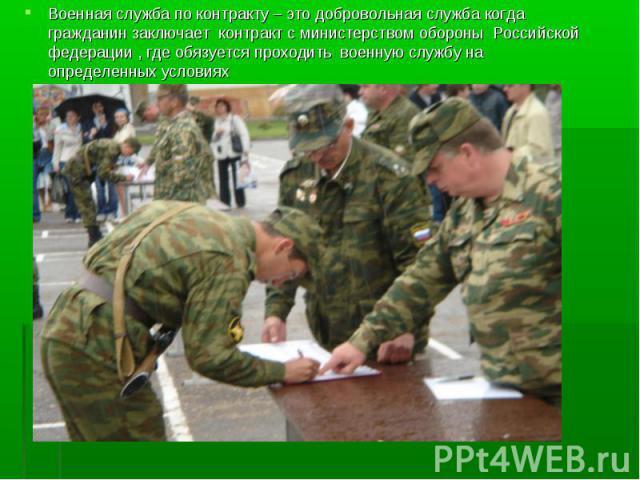 Военная служба по контракту – это добровольная служба когда гражданин заключает контракт с министерством обороны Российской федерации , где обязуется проходить военную службу на определенных условиях Военная служба по контракту – это добровольная сл…