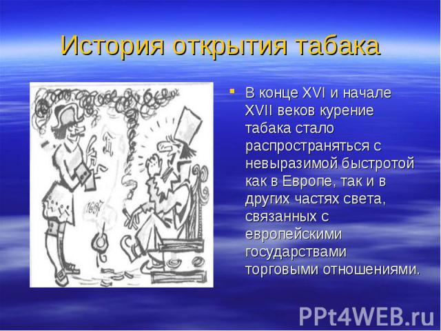В конце XVI и начале XVII веков курение табака стало распространяться с невыразимой быстротой как в Европе, так и в других частях света, связанных с европейскими государствами торговыми отношениями. В конце XVI и начале XVII веков курение табака ста…