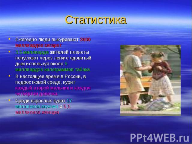 Ежегодно люди выкуривают 3600 миллиардов сигарет Ежегодно люди выкуривают 3600 миллиардов сигарет 3,5 миллиарда жителей планеты попускают через легкие ядовитый дым используя около 5 миллиардов килограммов табака В настоящее время в России, в подрост…