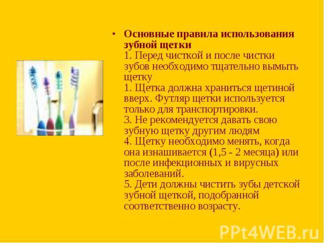 Основные правила использования зубной щетки 1. Перед чисткой и после чистки зубов необходимо тщательно вымыть щетку 1. Щетка должна храниться щетиной вверх. Футляр щетки используется только для транспортировки. 3. Не рекомендуется давать свою зубную…