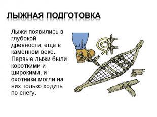 Лыжи появились в глубокой древности, еще в каменном веке. Первые лыжи были корот