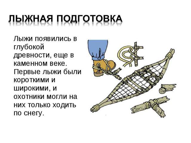 Лыжи появились в глубокой древности, еще в каменном веке. Первые лыжи были короткими и широкими, и охотники могли на них только ходить по снегу. Лыжи появились в глубокой древности, еще в каменном веке. Первые лыжи были короткими и широкими, и охотн…