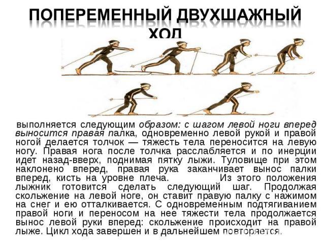 выполняется следующим образом: с шагом левой ноги вперед выносится правая палка, одновременно левой рукой и правой ногой делается толчок — тяжесть тела переносится на левую ногу. Правая нога после толчка расслабляется и по инерции идет назад-вверх, …