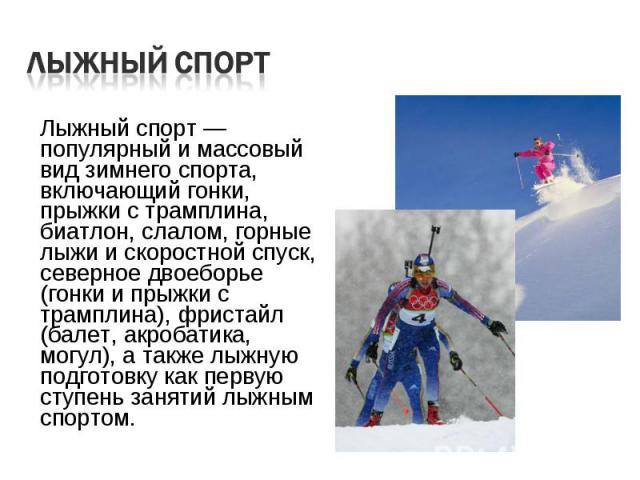 Лыжный спорт — популярный и массовый вид зимнего спорта, включающий гонки, прыжки с трамплина, биатлон, слалом, горные лыжи и скоростной спуск, северное двоеборье (гонки и прыжки с трамплина), фристайл (балет, акробатика, могул), а также лыжную подг…