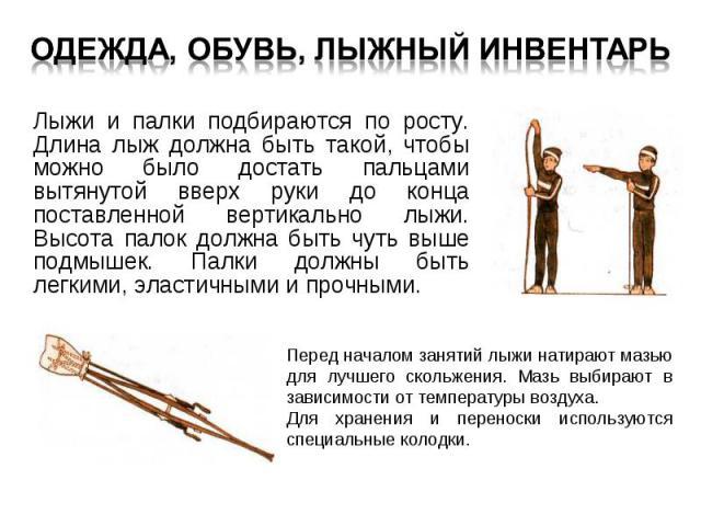 Лыжи и палки подбираются по росту. Длина лыж должна быть такой, чтобы можно было достать пальцами вытянутой вверх руки до конца поставленной вертикально лыжи. Высота палок должна быть чуть выше подмышек. Палки должны быть легкими, эластичными и проч…