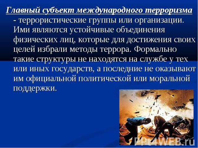 Главный субъект международного терроризма - террористические группы или организации. Ими являются устойчивые объединения физических лиц, которые для достижения своих целей избрали методы террора. Формально такие структуры не находятся на службе у те…