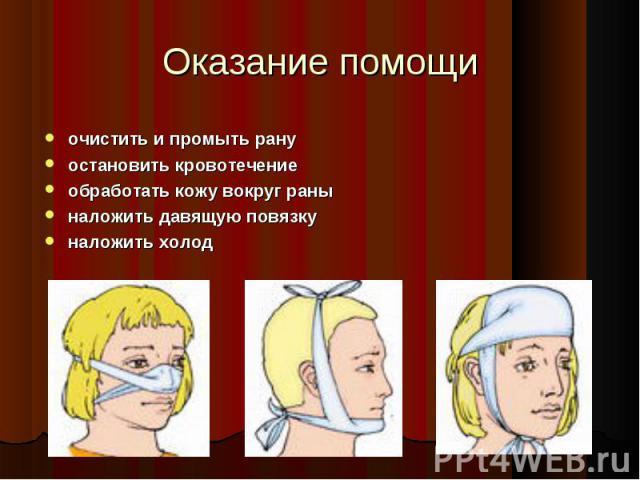 очистить и промыть рану очистить и промыть рану остановить кровотечение обработать кожу вокруг раны наложить давящую повязку наложить холод