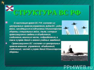 В настоящее время ВС РФ состоят из центральных органов управления, видов ВС, род