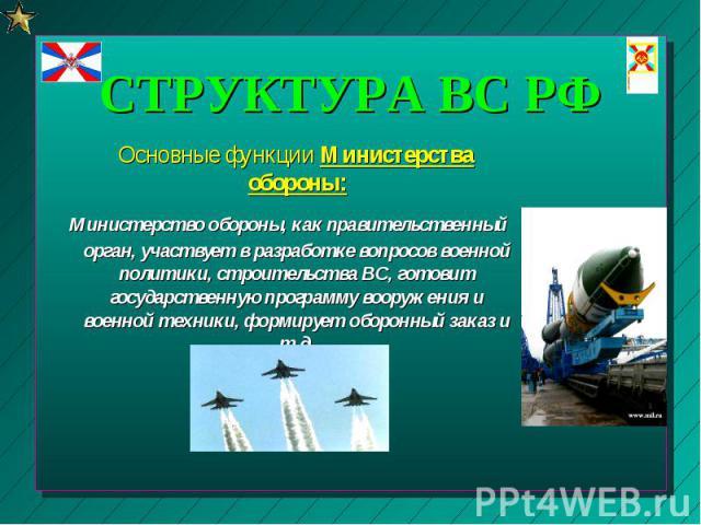 Основные функции Министерства обороны: Основные функции Министерства обороны: Министерство обороны, как правительственный орган, участвует в разработке вопросов военной политики, строительства ВС, готовит государственную программу вооружения и военн…