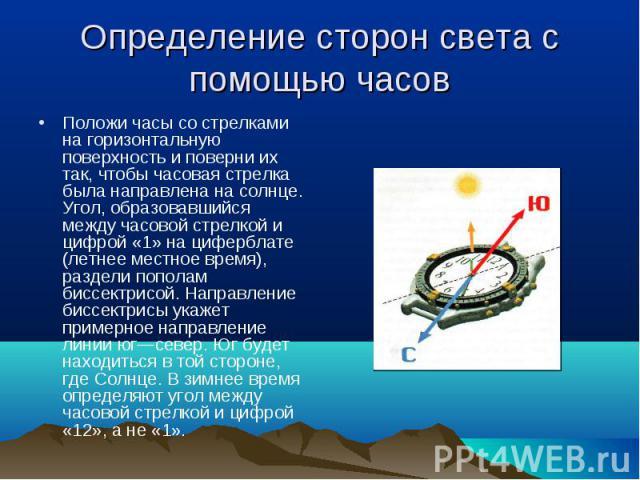 Положи часы со стрелками на горизонтальную поверхность и поверни их так, чтобы часовая стрелка была направлена на солнце. Угол, образовавшийся между часовой стрелкой и цифрой «1» на циферблате (летнее местное время), раздели пополам биссектрисой. На…