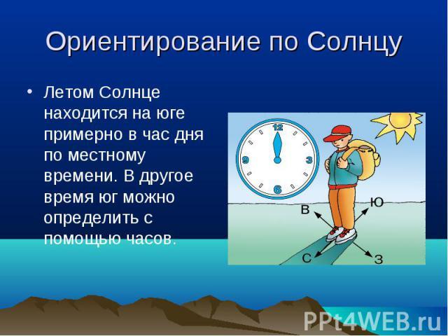 Летом Солнце находится на юге примерно в час дня по местному времени. В другое время юг можно определить с помощью часов. Летом Солнце находится на юге примерно в час дня по местному времени. В другое время юг можно определить с помощью часов.