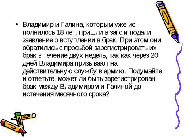 Владимир и Галина, которым уже исполнилось 18 лет, пришли в загс и подали заявление о вступлении в брак. При этом они обратились с просьбой зарегистрировать их брак в течение двух недель, так как через 20 дней Владимира призывают на действитель…
