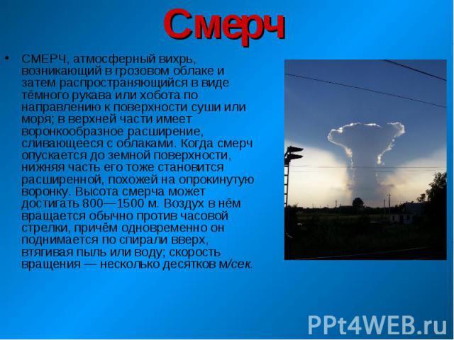 СМЕРЧ, атмосферный вихрь, возникающий в грозовом облаке и затем распространяющийся в виде тёмного рукава или хобота по направлению к поверхности суши или моря; в верхней части имеет воронкообразное расширение, сливающееся с облаками. Когда смерч опу…