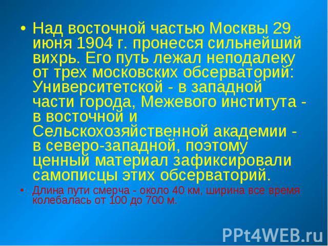 Над восточной частью Москвы 29 июня 1904 г. пронесся сильнейший вихрь. Его путь лежал неподалеку от трех московских обсерваторий: Университетской - в западной части города, Межевого института - в восточной и Сельскохозяйственной академии - в северо-…