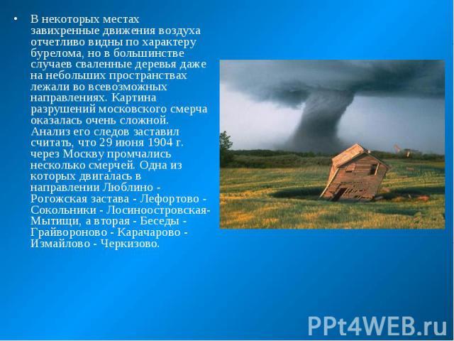 В некоторых местах завихренные движения воздуха отчетливо видны по характеру бурелома, но в большинстве случаев сваленные деревья даже на небольших пространствах лежали во всевозможных направлениях. Картина разрушений московского смерча оказалась оч…