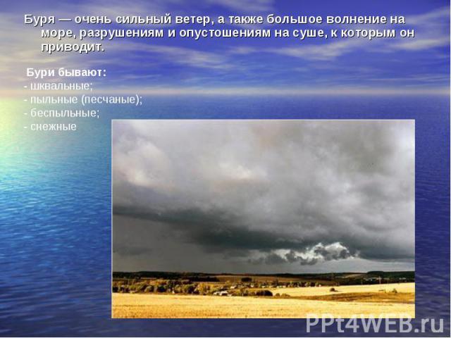 Буря — очень сильный ветер, а также большое волнение на море, разрушениям и опустошениям на суше, к которым он приводит. Буря — очень сильный ветер, а также большое волнение на море, разрушениям и опустошениям на суше, к которым он приводит.
