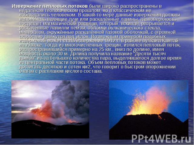 Извержение пепловых потоков были широко распространены в недалёком геологическом прошлом, но в классическом не наблюдались человеком. В какой-то мере данные извержения должны напоминать палящие тучи или раскалённые лавины. На поверхность поступает м…