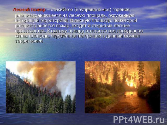 Лесной пожар – стихийное (неуправляемое) горение, распространившееся на лесную площадь, окруженную негорящей территорией. В лесную площадь, по которой распространяется пожар, входят и открытые лесные пространства. К одному пожару относится вс…