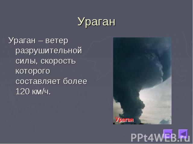 Ураган – ветер разрушительной силы, скорость которого составляет более 120 км/ч. Ураган – ветер разрушительной силы, скорость которого составляет более 120 км/ч.