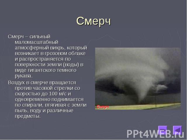 Смерч – сильный маломасштабный атмосферный вихрь, который возникает в грозовом облаке и распространяется по поверхности земли (воды) в виде гигантского темного рукава. Смерч – сильный маломасштабный атмосферный вихрь, который возникает в грозовом об…