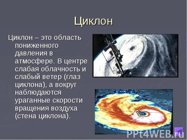 Циклон – это область пониженного давления в атмосфере. В центре слабая облачность и слабый ветер (глаз циклона), а вокруг наблюдаются ураганные скорости вращения воздуха (стена циклона). Циклон – это область пониженного давления в атмосфере. В центр…