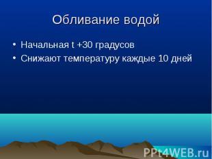 Начальная t +30 градусов Начальная t +30 градусов Снижают температуру каждые 10
