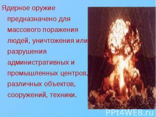 Ядерное оружие предназначено для массового поражения людей, уничтожения или разр