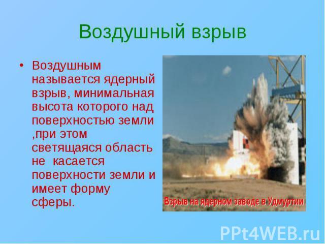 Воздушным называется ядерный взрыв, минимальная высота которого над поверхностью земли ,при этом светящаяся область не касается поверхности земли и имеет форму сферы. Воздушным называется ядерный взрыв, минимальная высота которого над поверхностью з…