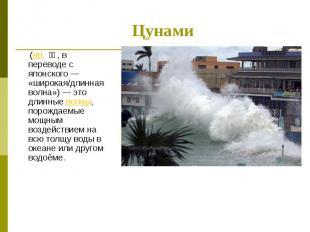 (яп. 津波, в переводе с японского — «широкая/длинная волна») — это длинные волны