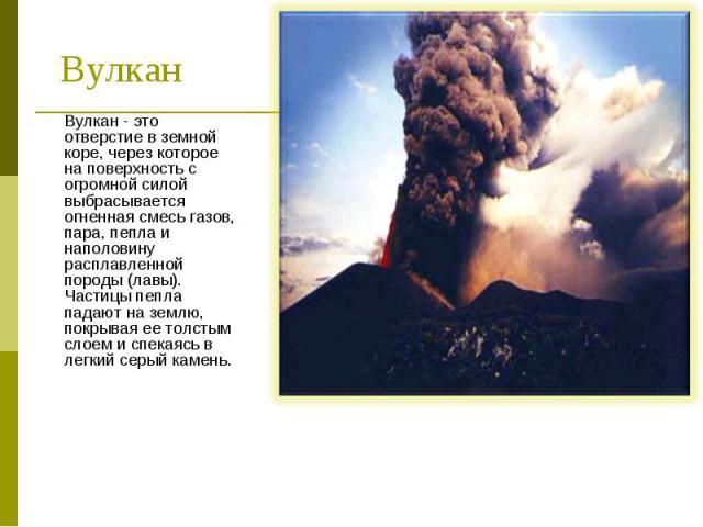 Вулкан - это отверстие в земной коре, через которое на поверхность с огромной силой выбрасывается огненная смесь газов, пара, пепла и наполовину расплавленной породы (лавы). Частицы пепла падают на землю, покрывая ее толстым слоем и спекаясь в легки…