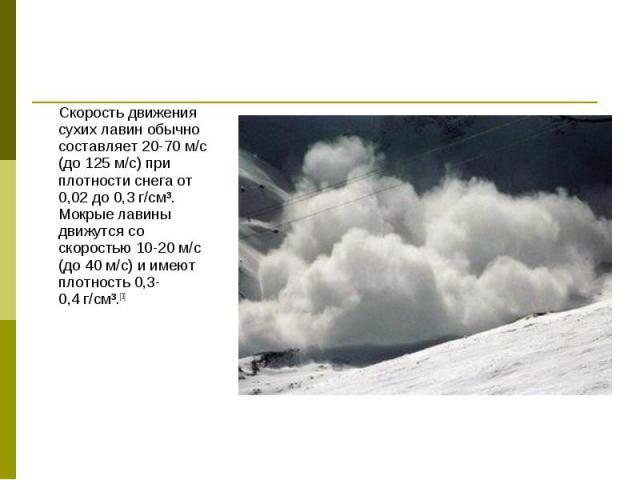Скорость движения сухих лавин обычно составляет 20-70м/с (до 125м/с) при плотности снега от 0,02 до 0,3г/см³. Мокрые лавины движутся со скоростью 10-20м/с (до 40м/с) и имеют плотность 0,3-0,4г/см³.[3] Скорость дви…